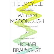 The Upcycle Beyond Sustainability--Designing for Abundance by McDonough, William; Braungart, Michael; Clinton, Bill, 9780865477483