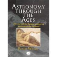 Astronomy Through the Ages: The Story Of The Human Attempt To Understand The Universe by Wilson; Sir Robert, 9780748407484