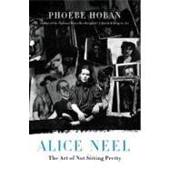 Alice Neel The Art of Not Sitting Pretty by Hoban, Phoebe, 9780312607487