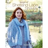 Magical Shetland Lace Shawls to Knit Feather Soft and Incredibly Light, 15 Great Patterns and Full Instructions by Lovick, Elizabeth, 9781250067487