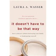 It Doesn't Have to Be That Way How to Divorce Without Destroying Your Family or Bankrupting Yourself by Wasser, Laura A., 9781250047489