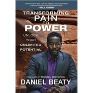 Transforming Pain to Power: Unlock Your Unlimited Potential by Beaty, Daniel, 9780425267493