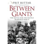 Between Giants The Battle for the Baltics in World War II by Buttar, Prit, 9781472807496