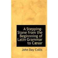 A Stepping-stone from the Beginnning of Latin Grammar to Caesar by Collis, John Day, 9780554547497