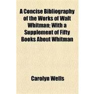 A Concise Bibliography of the Works of Walt Whitman: With a Supplement of Fifty Books About Whitman by Wells, Carolyn; Goldsmith, Alfred F., 9781154487497