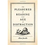 The Pleasures of Reading in an Age of Distraction by Jacobs, Alan, 9780199747498