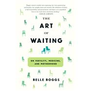 The Art of Waiting On Fertility, Medicine, and Motherhood by Boggs, Belle, 9781555977498