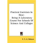 Practical Exercises in Heat : Being A Laboratory Course for Schools of Science and Colleges by Robson, E. S. A., 9780548497500