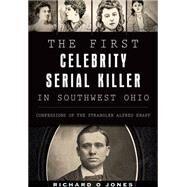 First Celebrity Serial Killer in Southwest Ohio: The Confessions of the Strangler Alfred Knapp by Jones, Richard O., 9781467117500