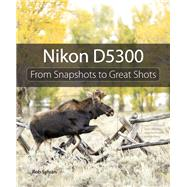 Nikon D5300 From Snapshots to Great Shots by Sylvan, Rob, 9780321987501