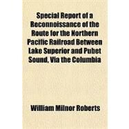 Special Report of a Reconnoissance of the Route for the Northern Pacific Railroad Between Lake Superior and Pubet Sound, Via the Columbia River, Made in 1869 by Roberts, William Milnor, 9781151367501