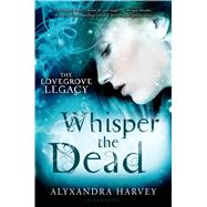 Whisper the Dead by Harvey, Alyxandra, 9780802737502