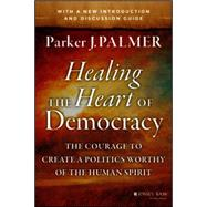 Healing the Heart of Democracy: The Courage to Create a Politics Worthy of the Human Spirit by Palmer, Parker J., 9781118907504