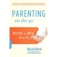 Parenting on the Go: Birth to Six, a to Z by Elkind, David, 9780738217505