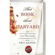 That Book about Harvard : Surviving the World's Most (in)Famous University, One Embarrassment at a Time by Kester, Eric, 9781402267505