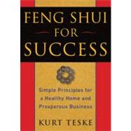 Feng Shui for Success : Simple Principles for a Healthy Home and Prosperous Business by Teske, Kurt, 9781585427505