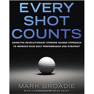Every Shot Counts Using the Revolutionary Strokes Gained Approach to Improve Your Golf Performance and Strategy by Broadie, Mark, 9781592407507