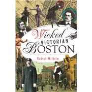 Wicked Victorian Boston by Wilhelm, Robert, 9781467137508