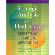 Strategic Analysis for Healthcare: Concepts and Practical Applications by Wayland, Michael S.; Mcdonald, Warren G., 9781567937510