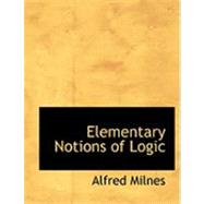Elementary Notions of Logic by Milnes, Alfred, 9780554777511