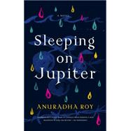 Sleeping on Jupiter A Novel by Roy, Anuradha, 9781555977511