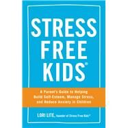 Stress Free Kids: A Parent's Guide to Helping Build Self-esteem, Manage Stress, and Reduce Anxiety in Children by Lite, Lori, 9781440567513