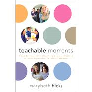 Teachable Moments Using Everyday Encounters with Media and Culture to Instill Conscience, Character, and Faith by Hicks, Marybeth, 9781476757513