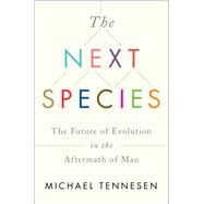 The Next Species The Future of Evolution in the Aftermath of Man by Tennesen, Michael, 9781451677515