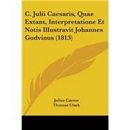 C. Julii Caesaris, Quae Extant, Interpretatione Et Notis Illustravit Johannes Godvinus by Caesar, Julius; Godouin, Jean; Clark, Thomas, 9781104077518