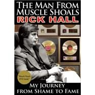 The Man from Muscle Shoals My Journey from Shame to Fame by Hall, Rick; Guralnick, Peter, 9781941437520
