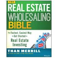 The Real Estate Wholesaling Bible The Fastest, Easiest Way to Get Started in Real Estate Investing by Merrill, Than, 9781118807521