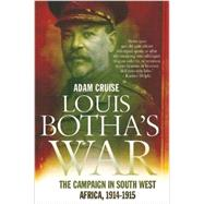 Louis Botha's War: The Campaign in South West Africa, 1914-1915 by Cruise, Adam, 9781770227521