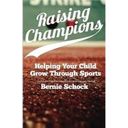 Raising Champions: Helping Your Child Grow Through Sports by Schock, Bernie, 9781939447524