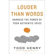 Louder Than Words: Harness the Power of Your Authentic Voice by Henry, Todd, 9781591847526