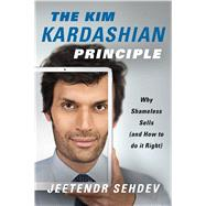 The Kim Kardashian Principle Why Shameless Sells (and How to Do It Right) by Sehdev, Jeetendr, 9781250107527