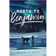 North to Benjamin by Cumyn, Alan, 9781481497527