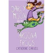 Darcy Moon and the Aroona Frogs by Carvell, Catherine, 9781595727527