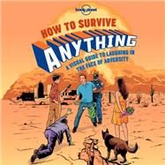 How to Survive Anything: A Visual Guide to Laughing in the Face of Adversity by Lonely Planet Publications, 9781743607527