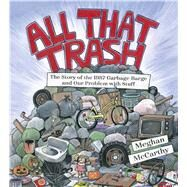 All That Trash The Story of the 1987 Garbage Barge and Our Problem with Stuff by McCarthy, Meghan, 9781481477529