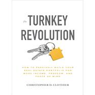 The Turnkey Revolution: How to Passively Build Your Real Estate Portfolio for More Income, Freedom, and Peace of Mind by Clothier, Christopher D., 9781260117530