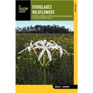 Everglades Wildflowers, 2nd A Field Guide to Wildflowers of the Historic Everglades, including Big Cypress, Corkscrew, and Fakahatchee Swamps by Hammer, Roger L., 9780762787531