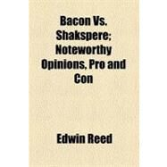 Bacon Vs. Shakspere: Noteworthy Opinions, Pro and Con by Reed, Edwin, 9780217337533
