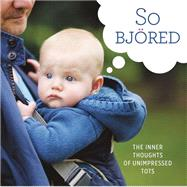 So Bjored: The Inner Thoughts of Unimpressed Tots by Running Press, 9780762457533