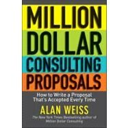 Million Dollar Consulting Proposals : How to Write a Proposal That's Accepted Every Time by Weiss, Alan, 9781118097533