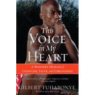 This Voice in My Heart : A Runner's Memoir of Genocide, Faith, and Forgiveness by Tuhabonye, Gilbert, 9780060817534