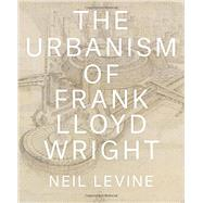 The Urbanism of Frank Lloyd Wright by Levine, Neil, 9780691167534