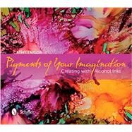 Pigments of Your Imagination: Creating With Alcohol Inks by Taylor, Cathy, 9780764347535