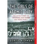 The Girls of Atomic City The Untold Story of the Women Who Helped Win World War II by Kiernan, Denise, 9781451617535