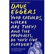 Your Fathers, Where Are They? and the Prophets, Do They Live Forever? by Eggers, Dave, 9780307947536
