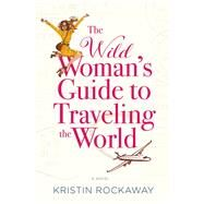 The Wild Woman's Guide to Traveling the World by Rockaway, Kristin, 9781455597536